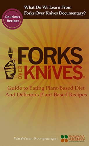 What Do We Learn From The Forks Over Knives: Guide to Healthy Eating and Lifestyle with Natural Plant-based Diet Foods, And Delicious Plant-based Recipes (English Edition)