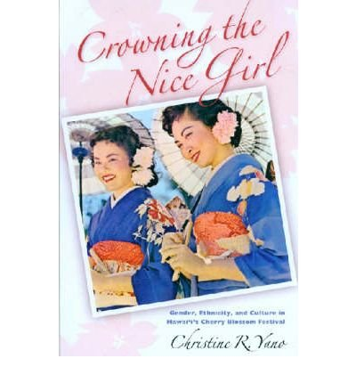 Download [(Crowning the Nice Girl: Gender, Ethnicity, and Culture in Hawaii's Cherry Blossom Festival)] [Author: Christine Reiko Yano] published on (July, 2006) pdf epub