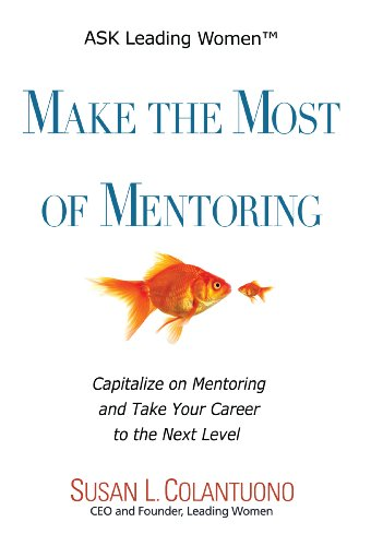 Make the Most of Mentoring: Capitalize on Mentoring and Take Your Career to the Next Level (ASK Leading Women Book 2)