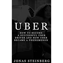 Uber - How To Become a Successful Uber Driver And How Uber Became A Phenomenon(Startup, Business, Entrepreneur, Uber, Own Business, Launch)