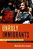 Unruly Immigrants : Rights, Activism, and Transnational South Asian Politics in the United States, Das Gupta, Monisha, 0822338580