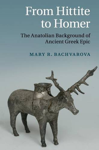 From Hittite to Homer: The Anatolian Background of Ancient Greek Epic by Mary R Bachvarova