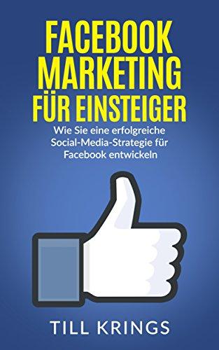 Facebook Marketing für Einsteiger: Wie Sie eine erfolgreiche Social-Media-Strategie für Facebook entwickeln (Facebook Marketing, Social Media Marketing)