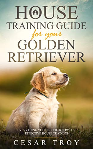House Training Guide for Your Golder Retriever: Everything You Need To Know For Effective House Training