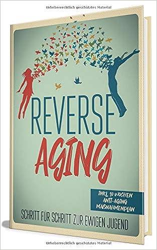 Reverse Aging - Schritt für Schritt zur ewigen Jugend | inkl