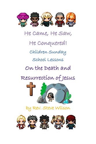 He Came, He Saw, He Conquered! Children Sunday School Lessons on the Death and Resurrection of Jesus by [Wilson, Rev. Stephen R.]
