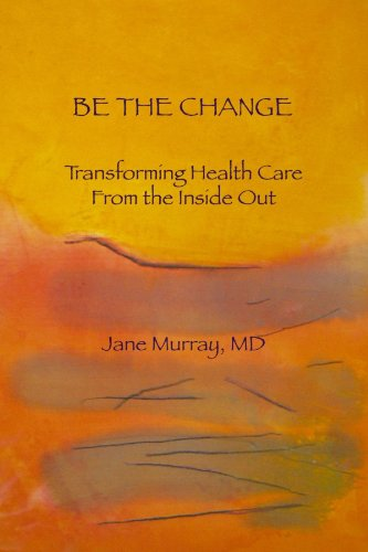 Be The Change: Transforming Health Care From The Inside Out
