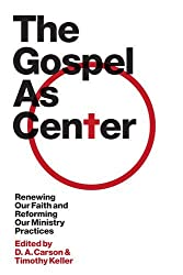 The Gospel as Center: Renewing Our Faith and Reforming Our Ministry Practices (The Gospel Coalition)