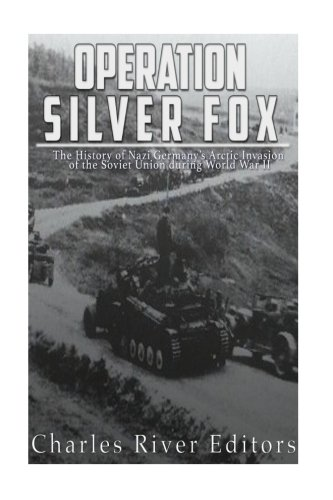 Operation Silver Fox: The History of Nazi Germany's Arctic Invasion of the Soviet Union during World War II