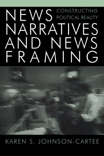News Narratives and News Framing: Constructing Political Reality (Communication, Media, and Politics)