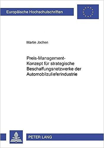 Preis-Management-Konzept Fuer Strategische Beschaffungsnetzwerke Der Automobilzulieferindustrie (Europaeische Hochschulschriften / European University Studie)