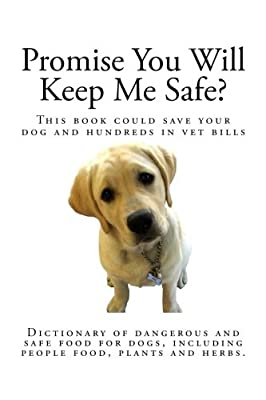 Promise You Will Keep Me Safe?: Dictionary of dangerous and safe food for dogs, including people food, plants and herbs from CreateSpace Independent Publishing Platform