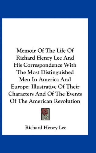 Memoir Of The Life Of Richard Henry Lee And His Correspondence With The Most Distinguished Men In America And Europe: Illustrative Of Their Characters And Of The Events Of The American Revolution pdf