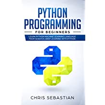 Python Programming  for  Beginners: Learn Python Machine Learning Language From Scratch, Deep Learning with Python (Python, Machine Learning Book 1)