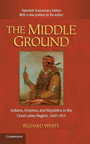 The Middle Ground: Indians, Empires, and Republics in the Great Lakes Region, 1650-1815 (Studies in North American India