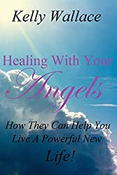 NEW! Healing With Your Angels (Personal Transformation - Angels - Spirit Guides - Meditation and Visualization): How They Can Help You Live A Powerful New Life!