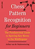 Chess Pattern Recognition For Beginners: The Fundamental Guide To Spotting Key Moves In The Middlegame-International Master Arthur Van De Oudeweetering