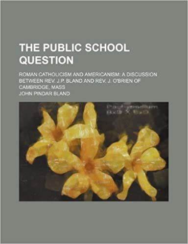 The Public School Question: Roman Catholicism and Americanism a Discussion Between Rev. J.p. Bland and Rev. J. O'brien of Cambridge, Mass