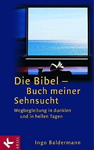 Die Bibel - Buch meiner Sehnsucht: Wegbegleitung in dunklen und in hellen Tagen