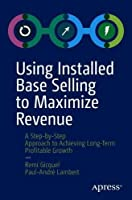 Using Installed Base Selling to Maximize Revenue Front Cover