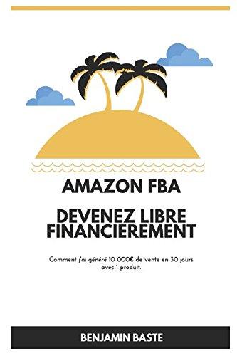 Amazon FBA - Deuxième Édition Devenez Libre Financièrement Deuxième Édition: Comment j'ai généré plus de 10 000€ de ventes avec mon premier produit (French Edition)