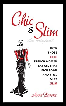 Chic & Slim: How Those Chic French Women Eat All That Rich Food And Still Stay Slim by [Barone, Anne]