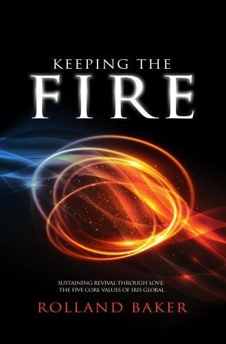 Keeping The Fire: Sustaining Revival through Love: The Five Core Values of IRIS Global [Rolland Baker] (Tapa Blanda)