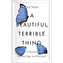 A Beautiful, Terrible Thing: A Memoir of Marriage and Betrayal Audiobook by Jen Waite Narrated by Jen Waite