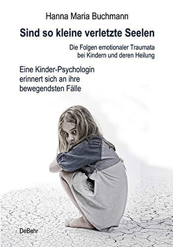 Sind So Kleine Verletzte Seelen   Die Folgen Emotionaler Traumata Bei Kindern Und Deren Heilung   Eine Kinder Psychologin Erinnert Sich An Ihre Bewegendsten Fälle
