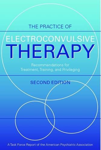Practice of Electroconvulsive Therapy: Recommendations for Treatment, Training, and Privileging (A Task Force Report of the American Psychiatric ... ... (TASK FORCE REPORT (AMER PSYCHIATRIC ASSN))