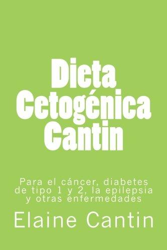 Dieta cetogénica Cantin: Para el cáncer, diabetes tipo 1 y 2, la epilepsia y otras enfermedades (Spanish Edition)