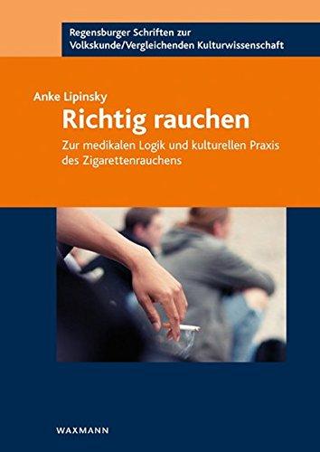 Richtig rauchen. Zur medikalen Logik und kulturellen Praxis des Zigarettenrauchens (Regensburger Schriften zur Volkskunde /Vergleichenden Kulturwissenschaft)