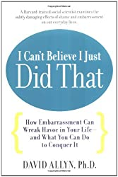 I Can't Believe I Just Did That: How (Seemingly) Small Embarrassments Can Wreak Havoc in Your Life - And What You Can Do to Put a Stop to Them