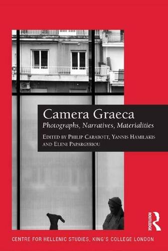 Camera Graeca: Photographs, Narratives, Materialities (Publications of the Centre for Hellenic Studies, King's College L