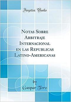 Notas Sobre Arbitraje Internacional en las Repúblicas Latino-Americanas (Classic Reprint) (Spanish Edition)