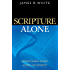 Scripture Alone: Exploring the Bible's Accuracy, Authority and Authenticity