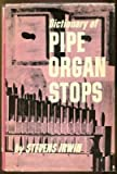 img - for Dictionary of pipe organ stops: Detailed description of more than 600 stops, together with definitions of many other terms connected with the organ, ... pipes and the various divisions of the organ book / textbook / text book