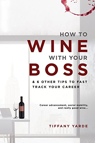 How to Wine With Your Boss & 6 Other Tips To Fast Track Your Career by Tiffany Yarde