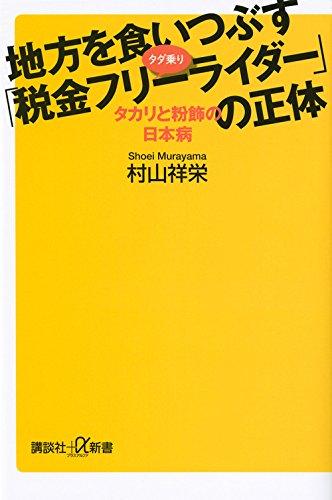 地方を食いつぶす「税金フリーライダー」の正体 タカリと粉飾の日本病 (講談社+α新書)