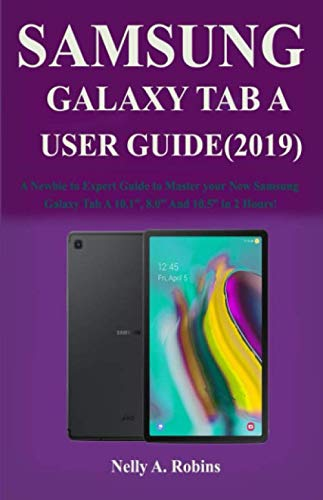 The New Samsung Galaxy Tab A User Guide (2019): A Newbie to Expert Guide to Master your New Samsung Galaxy Tab A 10.1