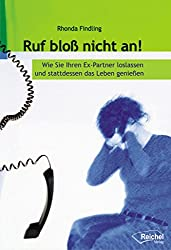 Ruf bloß nicht an!: Wie Sie Ihren Ex-Partner loslassen und stattdessen das Leben genießen (German Edition)