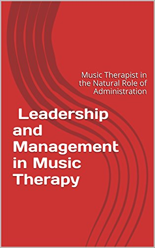 音樂治療的經營管理方針: 行政管理與領導力: Leadership and Management in Music Therapy: Music Therapist in the Natural Role of Administration