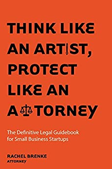 Download for free Think Like an Artist, Protect Like an Attorney: The Definitive Legal Guidebook for Small Business Startups