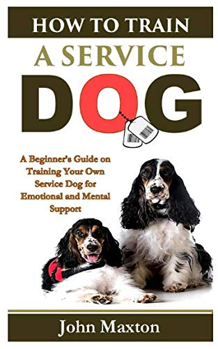 How to Train A Service Dog: A Beginner's Guide on Training Your Own Service Dog for Emotional and Mental Support