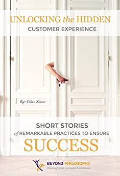 Unlocking the Hidden Customer Experience: Short Stories of Remarkable Practices That Ensure Success by [Shaw, Colin]