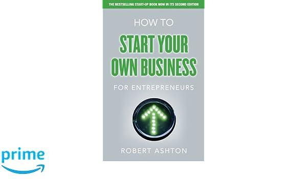 how to start your own business for entrepreneurs ashton robert