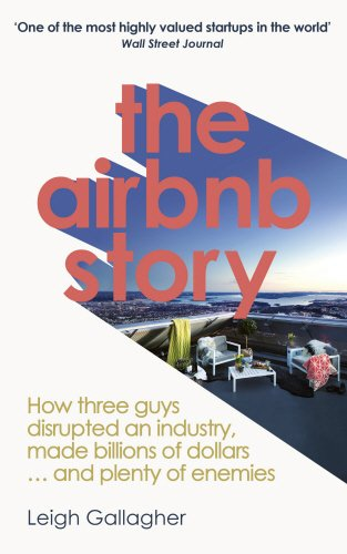 The Airbnb Story: How three guys disrupted an industry; made billions