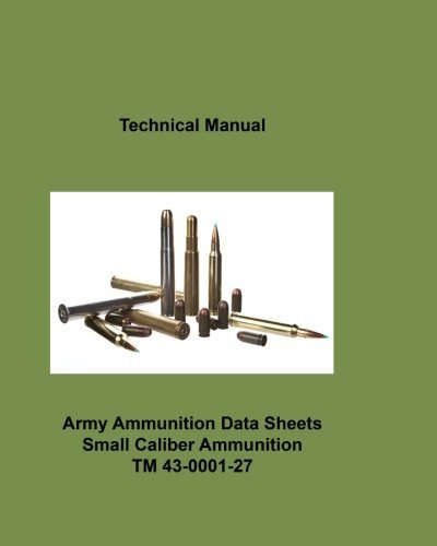 Army Ammunition Data Sheets for Small Caliber Ammunition: Technical Manual 43-0001-27 C2 by Department of the Army (2011-07-08)