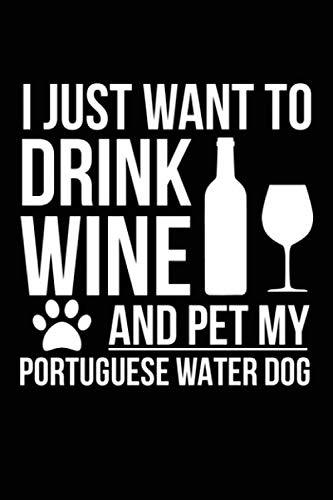 I just want to drink wine and pet my Portuguese Water Dog dog mom dog dad Wine lover Journal Notebook: An ideal journal for the Portuguese Water Dog dog owner who loves their dog and also loves wine 1