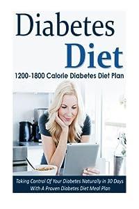 Diabetes Diet: 1200-1800 Calorie Diabetes Diet Plan-Taking Control Of Your Diabetes Naturally in 30 Days With A Proven Diabetes Diet Meal Plan ... Diabetes, Diabetes Diet Cookbook) (Volume 6)